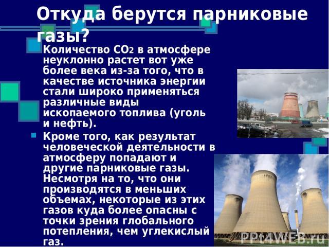 Откуда берутся парниковые газы? Количество СО2 в атмосфере неуклонно растет вот уже более века из-за того, что в качестве источника энергии стали широко применяться различные виды ископаемого топлива (уголь и нефть). Кроме того, как результат челове…