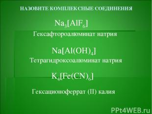НАЗОВИТЕ КОМПЛЕКСНЫЕ СОЕДИНЕНИЯ Na3[AlF6] Na[Al(OH)4] K4[Fe(CN)6] Гексафтороалюм