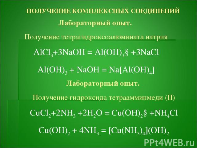 ПОЛУЧЕНИЕ КОМПЛЕКСНЫХ СОЕДИНЕНИЙ Лабораторный опыт. Получение тетрагидроксоалюмината натрия AlCl3+3NaOH = Al(OH)3↓+3NaCl Al(OH)3 + NaOH = Na[Al(OH)4] Лабораторный опыт. Получение гидроксида тетраамминмеди (II) CuCl2+2NH3 +2H2O = Cu(OH)2↓+NH4Cl Cu(OH…