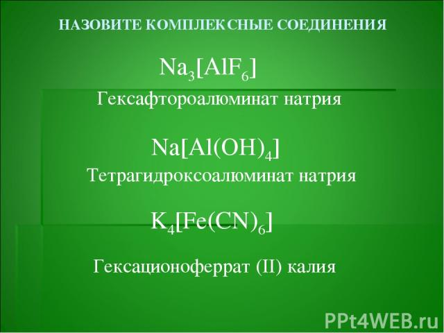 НАЗОВИТЕ КОМПЛЕКСНЫЕ СОЕДИНЕНИЯ Na3[AlF6] Na[Al(OH)4] K4[Fe(CN)6] Гексафтороалюминат натрия Тетрагидроксоалюминат натрия Гексационоферрат (II) калия