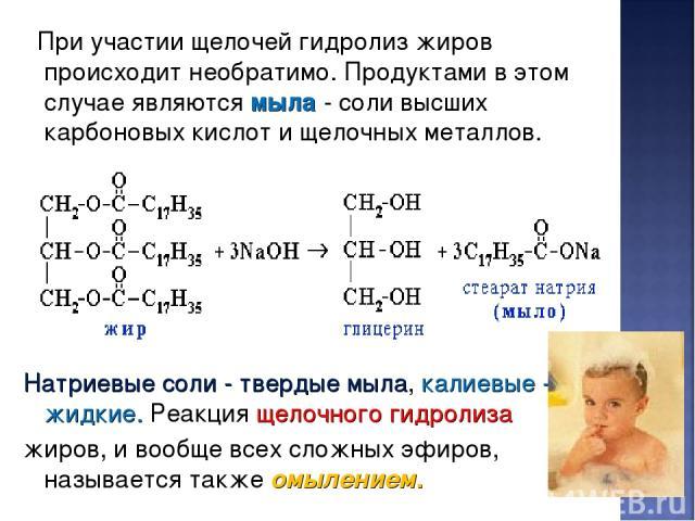 При участии щелочей гидролиз жиров происходит необратимо. Продуктами в этом случае являются мыла - соли высших карбоновых кислот и щелочных металлов. Натриевые соли - твердые мыла, калиевые - жидкие. Реакция щелочного гидролиза жиров, и вообще всех …