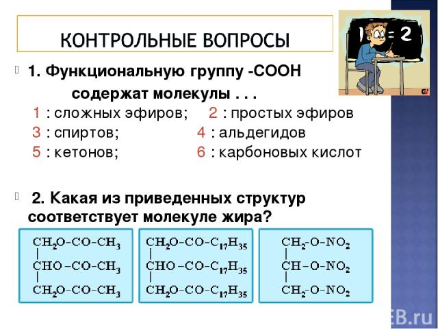 1. Функциональную группу -СООН содержат молекулы . . . 1 : сложных эфиров; 2 : простых эфиров 3 : спиртов; 4 : альдегидов 5 : кетонов; 6 : карбоновых кислот 2. Какая из приведенных структур соответствует молекуле жира?