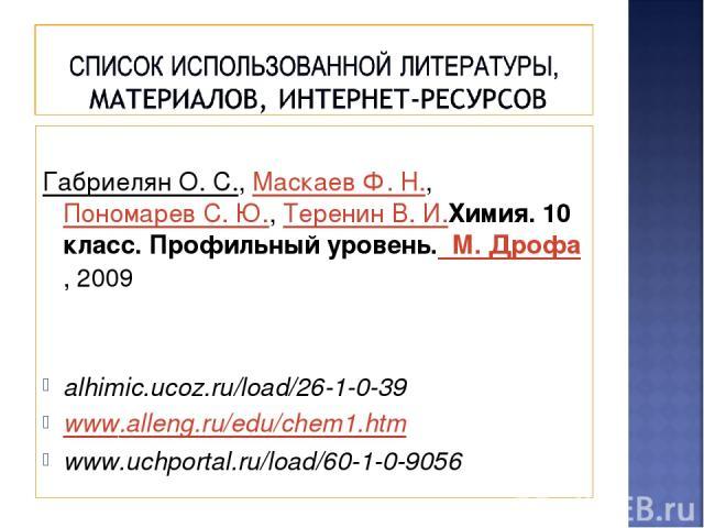 Габриелян О. С., Маскаев Ф. Н., Пономарев С. Ю., Теренин В. И.Химия. 10 класс. Профильный уровень. М. Дрофа, 2009 alhimic.ucoz.ru/load/26-1-0-39 www.alleng.ru/edu/chem1.htm www.uchportal.ru/load/60-1-0-9056