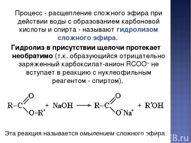 Процесс - расщепление сложного эфира при действии воды с образованием карбоновой кислоты и спирта - называют гидролизом сложного эфира. Гидролиз в присутствии щелочи протекает необратимо (т.к. образующийся отрицательно заряженный карбоксилат-анион R…