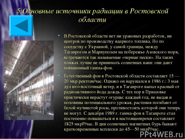 5.Основные источники радиации в Ростовской области В Ростовской области нет ни урановых разработок, ни центров по производству ядерного топлива. Но по соседству с Украиной, у самой границы, между Таганрогом и Мариуполем на побережье Азовского моря, …