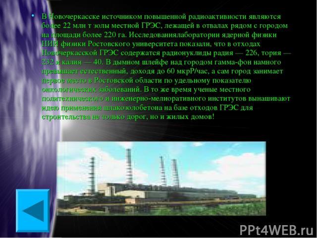 В Новочеркасске источником повышенной радиоактивности являются более 22 млн т золы местной ГРЭС, лежащей в отвалах рядом с городом на площади более 220 га. Исследованиялаборатории ядерной физики НИИ физики Ростовского университета показали, что в от…
