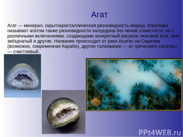 Агат Агат — минерал, скрытокристаллическая разновидность кварца. Ювелиры называют агатом также разновидности халцедона без явной слоистости, но с различными включениями, создающими конкретный рисунок: моховой агат, агат звёздчатый и другие. Название…