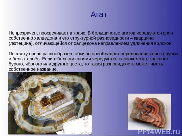 Агат Непрозрачен, просвечивает в краях. В большинстве агатов чередуются слои собственно халцедона и его структурной разновидности – кварцина (лютецина), отличающейся от халцедона направлением удлинения волокон. По цвету очень разнообразен, обычно пр…