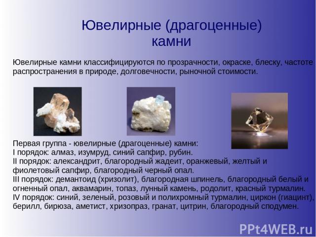 Ювелирные (драгоценные) камни Ювелирные камни классифицируются по прозрачности, окраске, блеску, частоте распространения в природе, долговечности, рыночной стоимости. Первая группа - ювелирные (драгоценные) камни: I порядок: алмаз, изумруд, синий са…