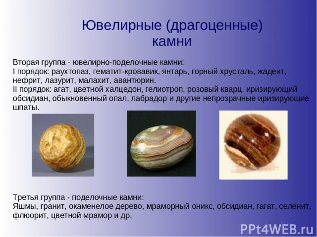Ювелирные (драгоценные) камни Вторая группа - ювелирно-поделочные камни: I порядок: раухтопаз, гематит-кровавик, янтарь, горный хрусталь, жадеит, нефрит, лазурит, малахит, авантюрин. II порядок: агат, цветной халцедон, гелиотроп, розовый кварц, ириз…