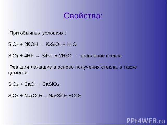 Свойства: При обычных условиях : SiO₂ + 2KOH → K₂SiO₃ + H₂O SiO₂ + 4HF → SiF₄↑ + 2H₂O - травление стекла Реакции лежащие в основе получения стекла, а также цемента: SiO₂ + CaO → CaSiO₃ SiO₂ + Na₂CO₃ →Na₂SiO₃ +CO₂