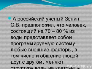А российский ученый Зенин С.В. предположил, что человек, состоящий на 70 – 80 %