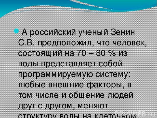 А российский ученый Зенин С.В. предположил, что человек, состоящий на 70 – 80 % из воды представляет собой программируемую систему: любые внешние факторы, в том числе и общение людей друг с другом, меняют структуру воды на клеточном уровне и это мож…