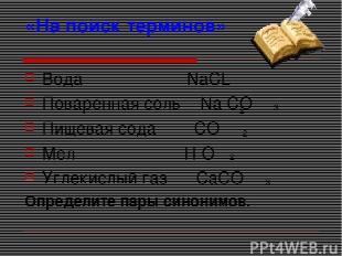 «На поиск терминов» Вода NaCL Поваренная соль Na CO Пищевая сода CO Мел H O Угле
