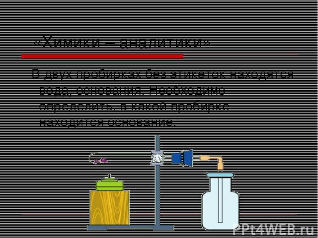 «Химики – аналитики» В двух пробирках без этикеток находятся вода, основания. Необходимо определить, в какой пробирке находится основание.