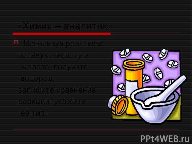 «Химик – аналитик» Используя реактивы: соляную кислоту и железо, получите водород, запишите уравнение реакций, укажите её тип.