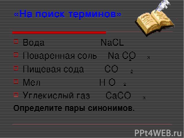 «На поиск терминов» Вода NaCL Поваренная соль Na CO Пищевая сода CO Мел H O Углекислый газ CaCO Определите пары синонимов. 2 2 2 3 3