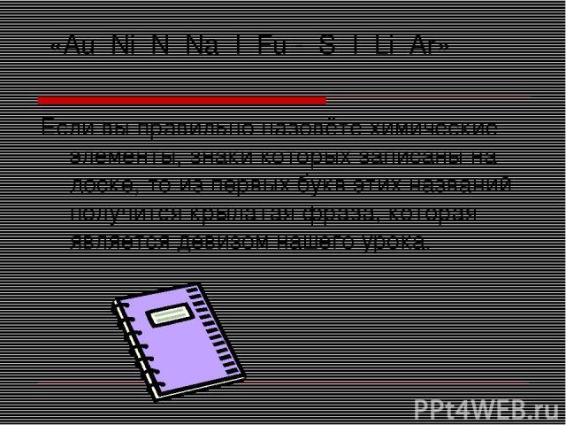«Au Ni N Na I Fu - S I Li Ar» Если вы правильно назовёте химические элементы, знаки которых записаны на доске, то из первых букв этих названий получится крылатая фраза, которая является девизом нашего урока.