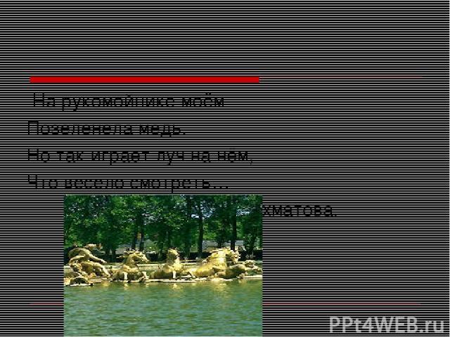 На рукомойнике моём Позеленела медь. Но так играет луч на нём, Что весело смотреть… А.Ахматова.