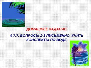 ДОМАШНЕЕ ЗАДАНИЕ: § 7.7, ВОПРОСЫ 1-3 ПИСЬМЕННО, УЧИТЬ КОНСПЕКТЫ ПО ВОДЕ.