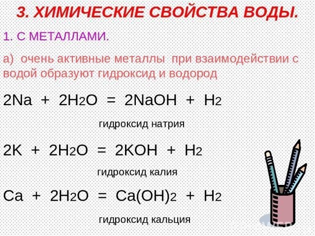 3. ХИМИЧЕСКИЕ СВОЙСТВА ВОДЫ. 1. С МЕТАЛЛАМИ. а) очень активные металлы при взаимодействии с водой образуют гидроксид и водород 2Na + 2H2O = 2NaOH + H2 гидроксид натрия 2K + 2H2O = 2KOH + H2 гидроксид калия Ca + 2H2O = Ca(OH)2 + H2 гидроксид кальция
