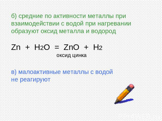 б) средние по активности металлы при взаимодействии с водой при нагревании образуют оксид металла и водород Zn + H2O = ZnO + H2 оксид цинка в) малоактивные металлы с водой не реагируют