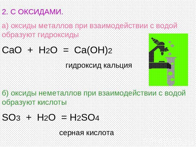 2. С ОКСИДАМИ. а) оксиды металлов при взаимодействии с водой образуют гидроксиды CaO + H2O = Ca(OH)2 гидроксид кальция б) оксиды неметаллов при взаимодействии с водой образуют кислоты SO3 + H2O = H2SO4 серная кислота