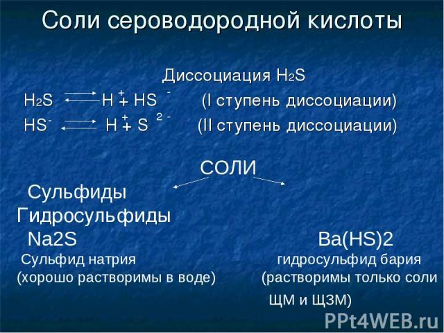 Соли сероводородной кислоты Диссоциация H2S H2S H + HS (I ступень диссоциации) HS H + S (II ступень диссоциации) СОЛИ Сульфиды Гидросульфиды Na2S Ba(HS)2 Сульфид натрия гидросульфид бария (хорошо растворимы в воде) (растворимы только соли ЩМ и ЩЗМ) …