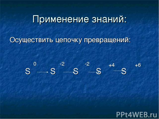 Применение знаний: Осуществить цепочку превращений: S S S S S 0 -2 -2 +4 +6