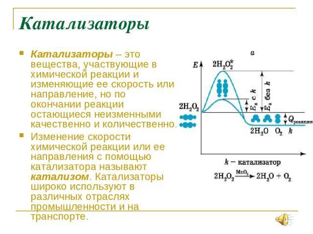 Катализаторы Катализаторы – это вещества, участвующие в химической реакции и изменяющие ее скорость или направление, но по окончании реакции остающиеся неизменными качественно и количественно. Изменение скорости химической реакции или ее направления…