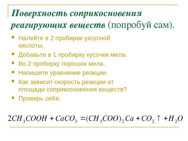 Поверхность соприкосновения реагирующих веществ (попробуй сам). Налейте в 2 пробирки уксусной кислоты. Добавьте в 1 пробирку кусочек мела. Во 2 пробирку порошок мела. Напишите уравнение реакции. Как зависит скорость реакции от площади соприкосновени…
