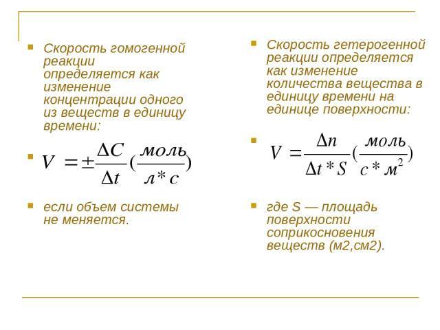 Скорость гомогенной реакции определяется как изменение концентрации одного из веществ в единицу времени: если объем системы не меняется. Скорость гетерогенной реакции определяется как изменение количества вещества в единицу времени на единице поверх…