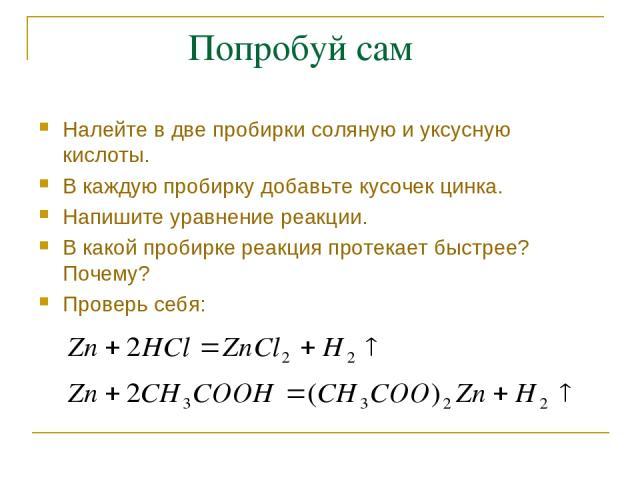 Попробуй сам Налейте в две пробирки соляную и уксусную кислоты. В каждую пробирку добавьте кусочек цинка. Напишите уравнение реакции. В какой пробирке реакция протекает быстрее? Почему? Проверь себя: