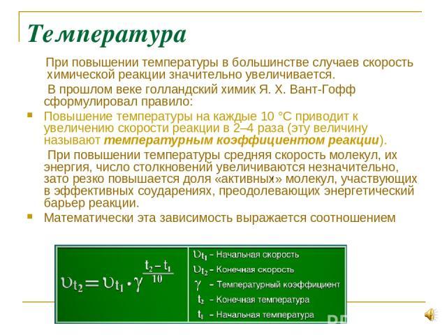 Температура При повышении температуры в большинстве случаев скорость химической реакции значительно увеличивается. В прошлом веке голландский химик Я.Х.Вант-Гофф сформулировал правило: Повышение температуры на каждые 10°С приводит к увеличению ск…