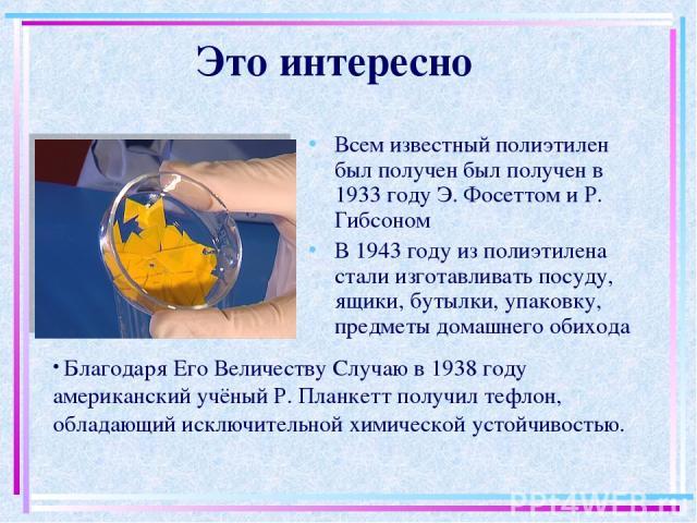 Это интересно Всем известный полиэтилен был получен был получен в 1933 году Э. Фосеттом и Р. Гибсоном В 1943 году из полиэтилена стали изготавливать посуду, ящики, бутылки, упаковку, предметы домашнего обихода Благодаря Его Величеству Случаю в 1938 …