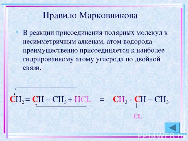Правило Марковникова В реакции присоединения полярных молекул к несимметричным алкенам, атом водорода преимущественно присоединяется к наиболее гидрированному атому углерода по двойной связи.