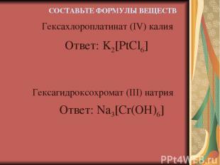 Ответ: K2[PtCl6] Гексахлороплатинат (IV) калия Гексагидроксохромат (III) натрия