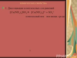 ХИМИЧЕСКИЕ СВОЙСТВА 1. Диссоциация комплексных соединений [Cu(NH3)4]SO4 ↔ [Cu(NH