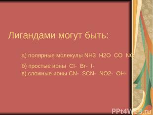 Лигандами могут быть: а) полярные молекулы NH3 H2O CO NO б) простые ионы CI- Br-