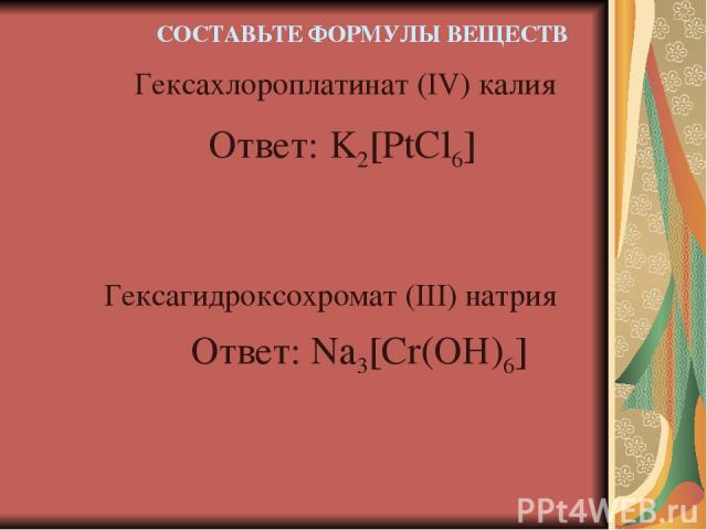 Ответ: K2[PtCl6] Гексахлороплатинат (IV) калия Гексагидроксохромат (III) натрия СОСТАВЬТЕ ФОРМУЛЫ ВЕЩЕСТВ Ответ: Na3[Cr(OH)6]
