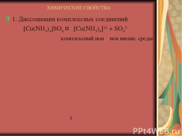 ХИМИЧЕСКИЕ СВОЙСТВА 1. Диссоциация комплексных соединений [Cu(NH3)4]SO4 ↔ [Cu(NH3)4]2+ + SO42- комплексный ион ион внешн. среды