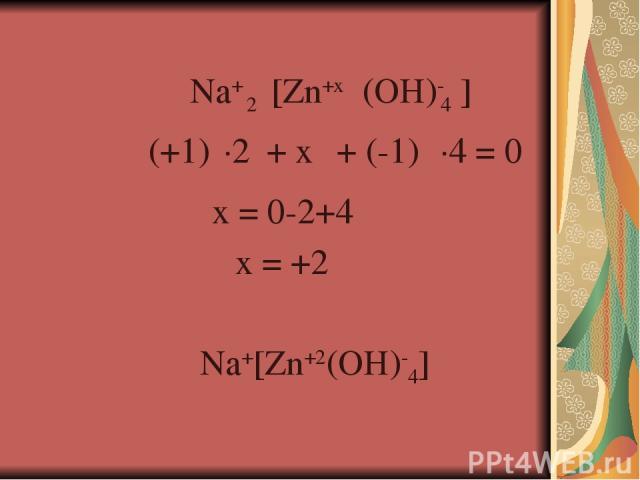 (OH)- 4 [Zn+x Na+ (+1) + x + (-1) ] 2 ·2 ·4 = 0 x = 0-2+4 x = +2 Na+[Zn+2(OH)-4]