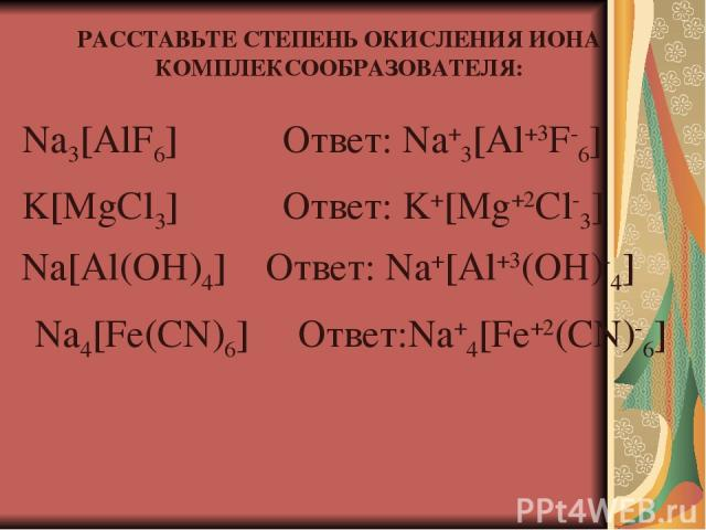 РАССТАВЬТЕ СТЕПЕНЬ ОКИСЛЕНИЯ ИОНА КОМПЛЕКСООБРАЗОВАТЕЛЯ: Na3[AlF6] Ответ: Na+3[Al+3F-6] K[MgCl3] Na[Al(OH)4] Na4[Fe(CN)6] Ответ: Na+[Al+3(OH)-4] Ответ: K+[Mg+2Cl-3] Ответ:Na+4[Fe+2(CN)-6]