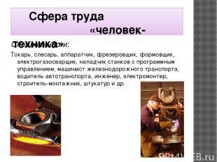 Сфера труда «человек-техника» Специальности: Токарь, слесарь, аппаратчик, фрезер