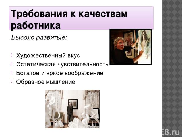 Требования к качествам работника Высоко развитые: Художественный вкус Эстетическая чувствительность Богатое и яркое воображение Образное мышление