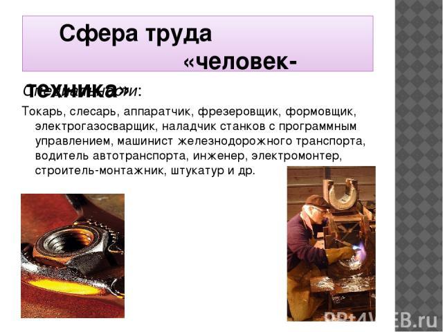 Сфера труда «человек-техника» Специальности: Токарь, слесарь, аппаратчик, фрезеровщик, формовщик, электрогазосварщик, наладчик станков с программным управлением, машинист железнодорожного транспорта, водитель автотранспорта, инженер, электромонтер, …