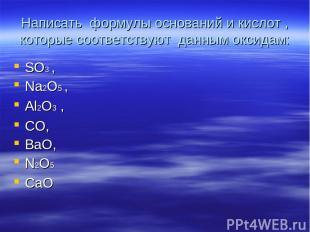 Написать формулы оснований и кислот , которые соответствуют данным оксидам: SO3