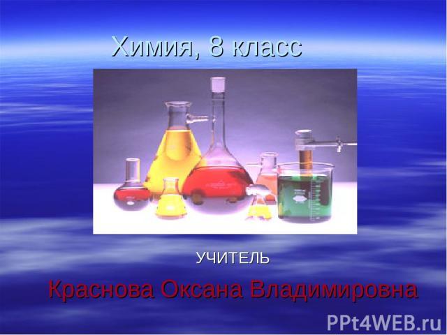 Химия, 8 класс УЧИТЕЛЬ Краснова Оксана Владимировна