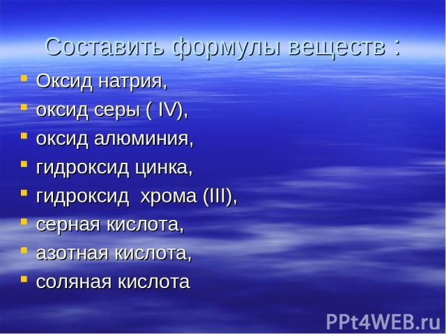 Составить формулы веществ : Оксид натрия, оксид серы ( IV), оксид алюминия, гидроксид цинка, гидроксид хрома (III), серная кислота, азотная кислота, соляная кислота