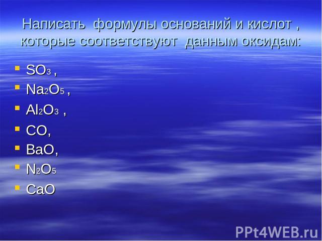 Написать формулы оснований и кислот , которые соответствуют данным оксидам: SO3 , Na2O5 , Al2O3 , CO, BaO, N2O5 CaO